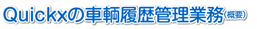 Quickxの車輌履歴管理業務(概要)